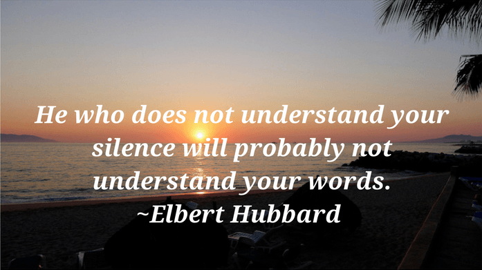 He who does not understand your silence will probably not understand your words. ~Elbert Hubbard