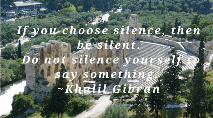 If you choose silence, then be silent Do not silence yourself to say something And do not speak to be silent  Khalil Gibran silent quote
