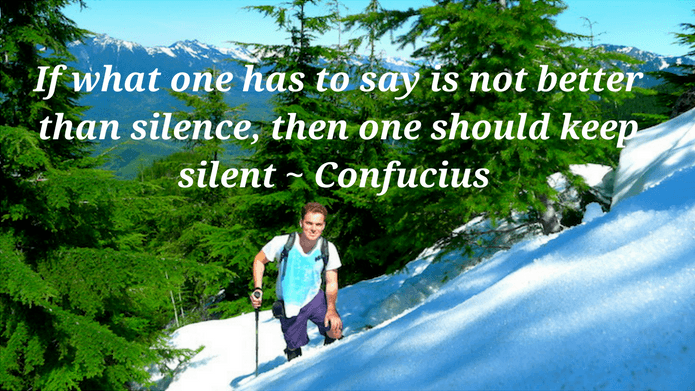 If what one has to say is not better than silence, then one should keep silent Confucius