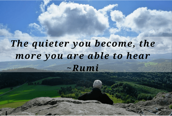 The quieter you become, the more you are able to hear.   Rumi quote on silence